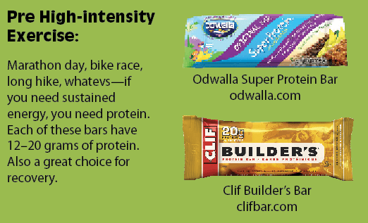 Pre High-intensity Exercise:Marathon day, bike race, long hike, whatevs—if you need sustained energy, you need protein. Each of these bars have 12–20 grams of protein. Also a great choice for recovery.